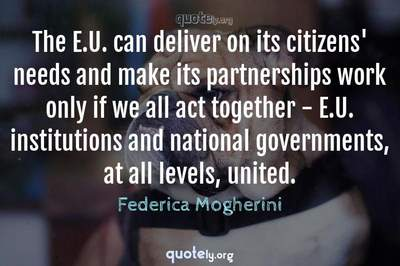 Photo Quote of The E.U. can deliver on its citizens' needs and make its partnerships work only if we all act together - E.U. institutions and national governments, at all levels, united.