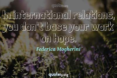 Photo Quote of In international relations, you don't base your work on hope.