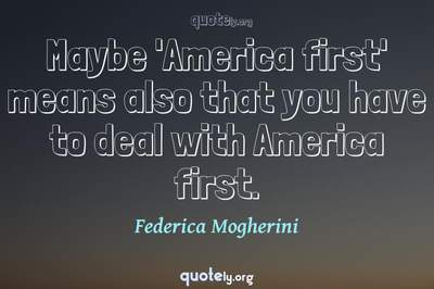 Photo Quote of Maybe 'America first' means also that you have to deal with America first.