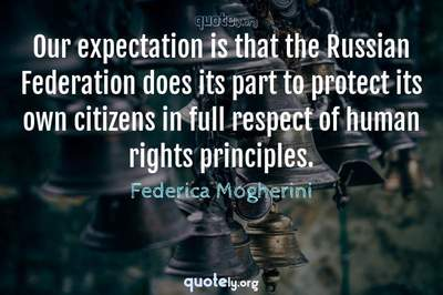 Photo Quote of Our expectation is that the Russian Federation does its part to protect its own citizens in full respect of human rights principles.