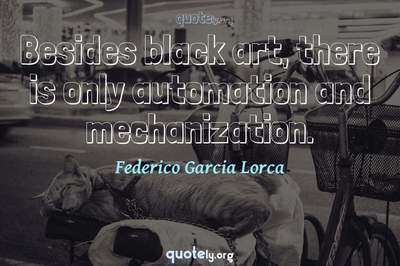 Photo Quote of Besides black art, there is only automation and mechanization.