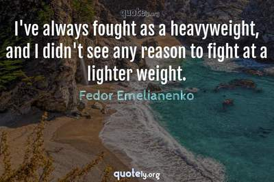 Photo Quote of I've always fought as a heavyweight, and I didn't see any reason to fight at a lighter weight.