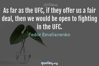 Photo Quote of As far as the UFC, if they offer us a fair deal, then we would be open to fighting in the UFC.