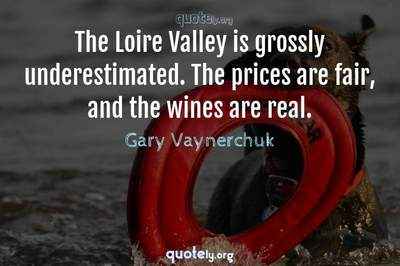 Photo Quote of The Loire Valley is grossly underestimated. The prices are fair, and the wines are real.