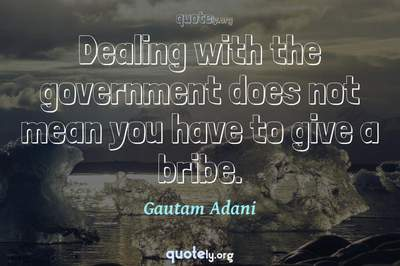 Photo Quote of Dealing with the government does not mean you have to give a bribe.