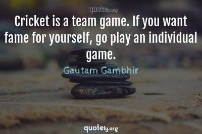 Photo Quote of Cricket is a team game. If you want fame for yourself, go play an individual game.