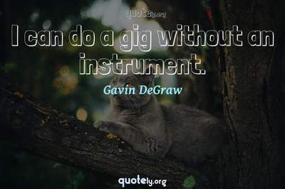 Photo Quote of I can do a gig without an instrument.