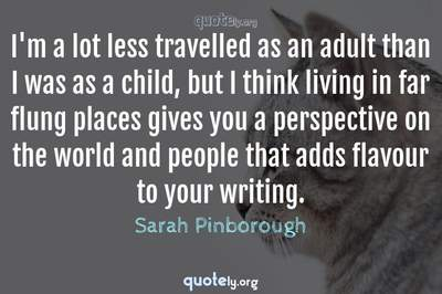 Photo Quote of I'm a lot less travelled as an adult than I was as a child, but I think living in far flung places gives you a perspective on the world and people that adds flavour to your writing.