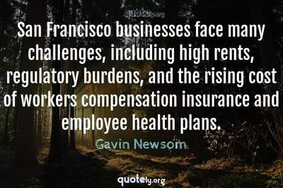 Photo Quote of San Francisco businesses face many challenges, including high rents, regulatory burdens, and the rising cost of workers compensation insurance and employee health plans.