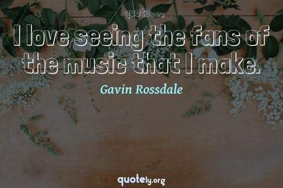 Photo Quote of I love seeing the fans of the music that I make.