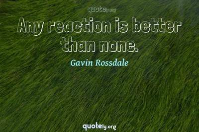 Photo Quote of Any reaction is better than none.