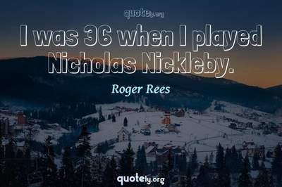 Photo Quote of I was 36 when I played Nicholas Nickleby.