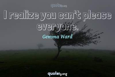 Photo Quote of I realize you can't please everyone.
