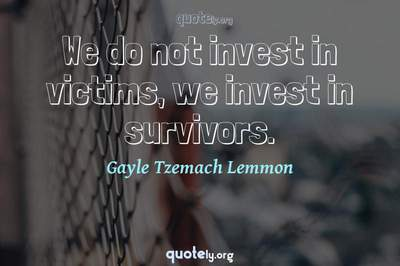 Photo Quote of We do not invest in victims, we invest in survivors.