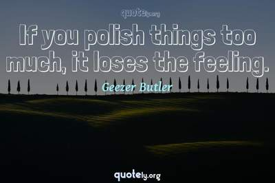 Photo Quote of If you polish things too much, it loses the feeling.