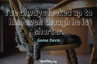 Photo Quote of I've always looked up to him, even though he is shorter.