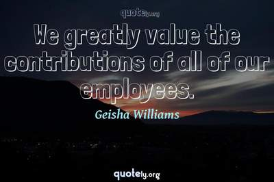 Photo Quote of We greatly value the contributions of all of our employees.