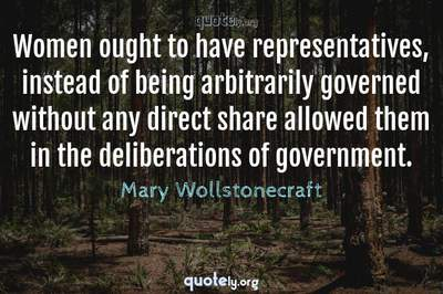 Photo Quote of Women ought to have representatives, instead of being arbitrarily governed without any direct share allowed them in the deliberations of government.
