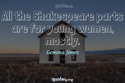 Photo Quote of All the Shakespeare parts are for young women, mostly.