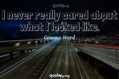 Photo Quote of I never really cared about what I looked like.