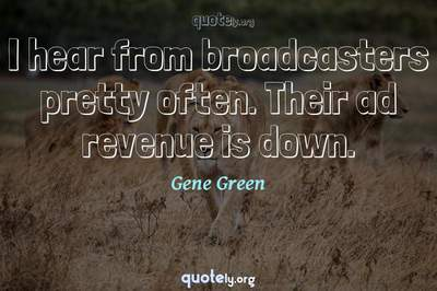 Photo Quote of I hear from broadcasters pretty often. Their ad revenue is down.