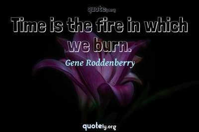 Photo Quote of Time is the fire in which we burn.