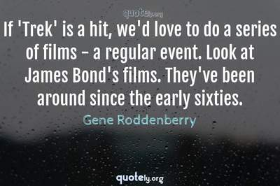 Photo Quote of If 'Trek' is a hit, we'd love to do a series of films - a regular event. Look at James Bond's films. They've been around since the early sixties.
