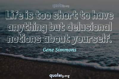 Photo Quote of Life is too short to have anything but delusional notions about yourself.
