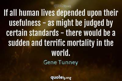 Photo Quote of If all human lives depended upon their usefulness - as might be judged by certain standards - there would be a sudden and terrific mortality in the world.