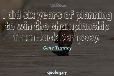 Photo Quote of I did six years of planning to win the championship from Jack Dempsey.