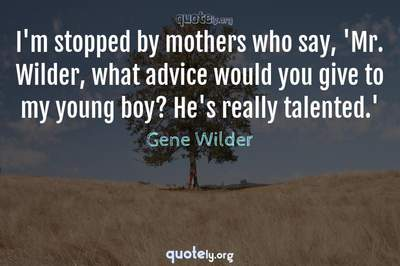 Photo Quote of I'm stopped by mothers who say, 'Mr. Wilder, what advice would you give to my young boy? He's really talented.'