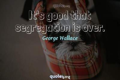 Photo Quote of It's good that segregation is over.