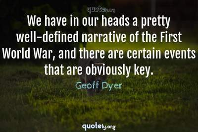 Photo Quote of We have in our heads a pretty well-defined narrative of the First World War, and there are certain events that are obviously key.