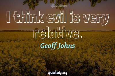 Photo Quote of I think evil is very relative.
