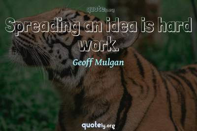 Photo Quote of Spreading an idea is hard work.