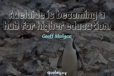 Photo Quote of Adelaide is becoming a hub for higher education.