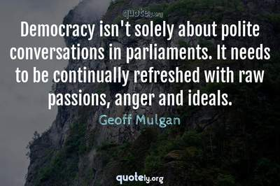 Photo Quote of Democracy isn't solely about polite conversations in parliaments. It needs to be continually refreshed with raw passions, anger and ideals.