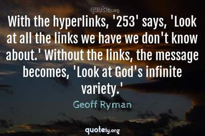 Photo Quote of With the hyperlinks, '253' says, 'Look at all the links we have we don't know about.' Without the links, the message becomes, 'Look at God's infinite variety.'