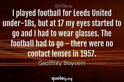 Photo Quote of I played football for Leeds United under-18s, but at 17 my eyes started to go and I had to wear glasses. The football had to go - there were no contact lenses in 1957.