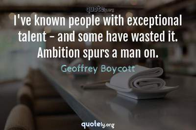 Photo Quote of I've known people with exceptional talent - and some have wasted it. Ambition spurs a man on.