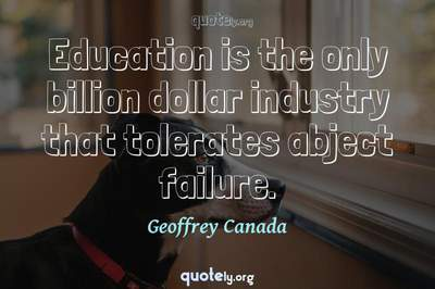 Photo Quote of Education is the only billion dollar industry that tolerates abject failure.