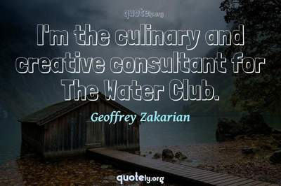 Photo Quote of I'm the culinary and creative consultant for The Water Club.