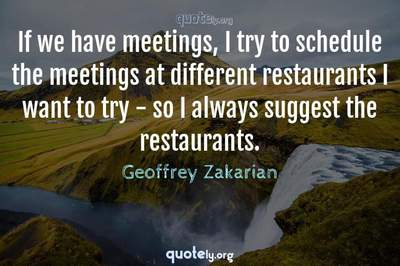 Photo Quote of If we have meetings, I try to schedule the meetings at different restaurants I want to try - so I always suggest the restaurants.