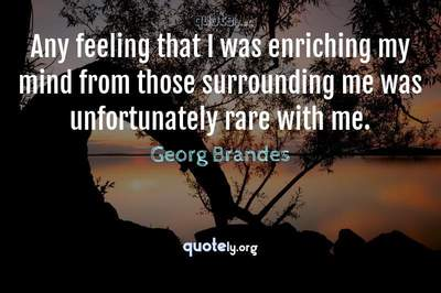 Photo Quote of Any feeling that I was enriching my mind from those surrounding me was unfortunately rare with me.