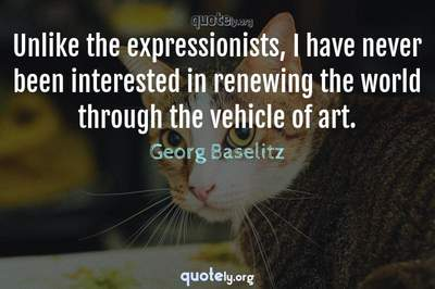 Photo Quote of Unlike the expressionists, I have never been interested in renewing the world through the vehicle of art.