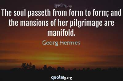 Photo Quote of The soul passeth from form to form; and the mansions of her pilgrimage are manifold.