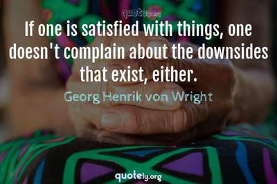 Photo Quote of If one is satisfied with things, one doesn't complain about the downsides that exist, either.