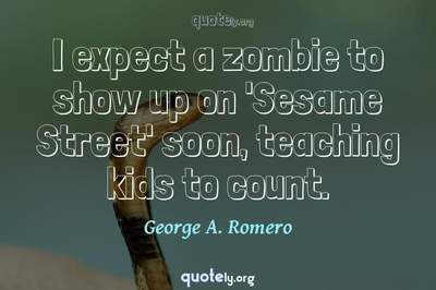 Photo Quote of I expect a zombie to show up on 'Sesame Street' soon, teaching kids to count.
