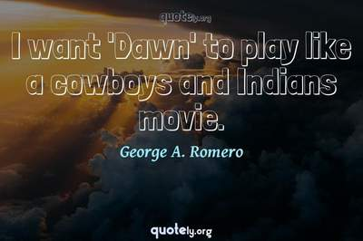 Photo Quote of I want 'Dawn' to play like a cowboys and Indians movie.