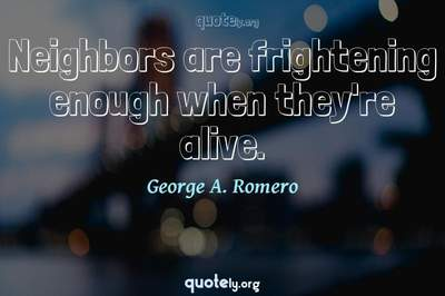 Photo Quote of Neighbors are frightening enough when they're alive.